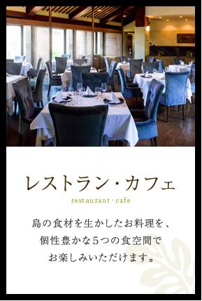 レストラン・カフェ 島の食材を生かしたお料理を、個性豊かな5つの食空間でお楽しみいただけます。