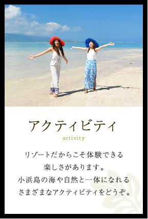 アクティビティ リゾートだからこそ体験できる楽しさがあります。小浜島の海や自然と一体になれるさまざまなアクティビティをどうぞ。
