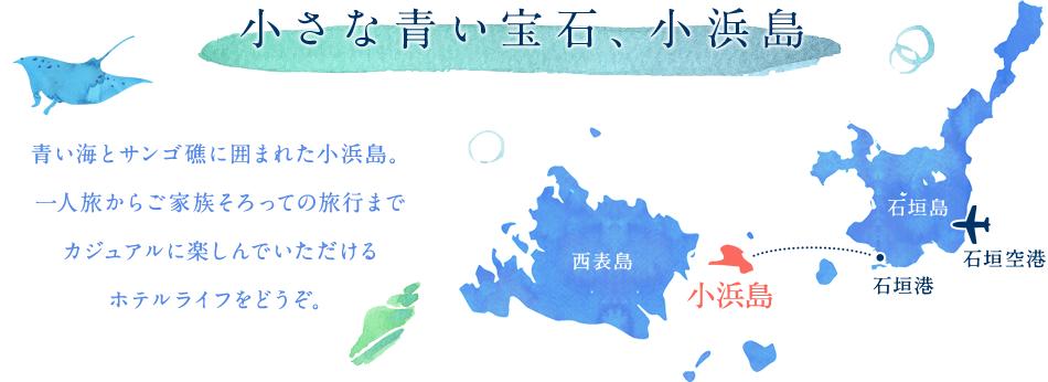 小さな青い宝石、小浜島 青い海とサンゴ礁に囲まれた小浜島。一人旅からご家族そろっての旅行までカジュアルに楽しんでいただけるホテルライフをどうぞ。