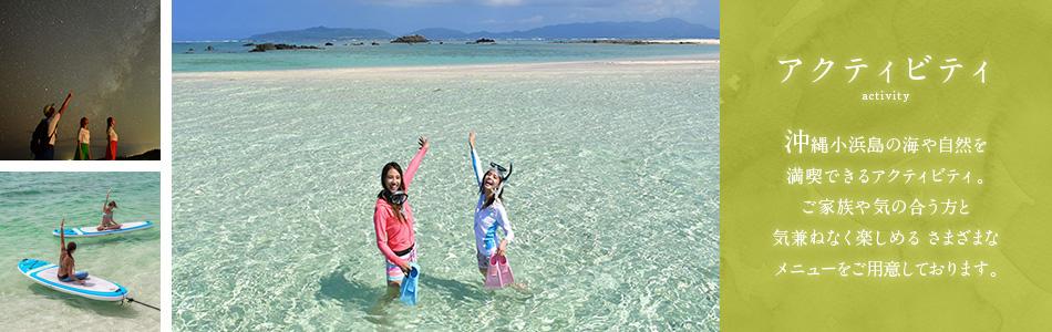 アクティビティ 沖縄小浜島の海や自然を満喫できるアクティビティ。 ご家族や気の合う方と気兼ねなく楽しめるさまざまなメニューをご用意しております。